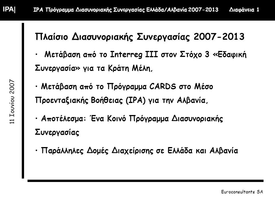 IPA| IPA Πρόγραμμα Διασυνοριακής Συνεργασίας Ελλάδα/Αλβανία 2007-2013 Διαφάνεια 1 11 Ιουνίου 2007 Euroconsultants SA Πλαίσιο Διασυνοριακής Συνεργασίας 2007-2013 Μετάβαση από το Interreg III στον Στόχο 3 «Εδαφική Συνεργασία» για τα Κράτη Μέλη, Μετάβαση από το Πρόγραμμα CARDS στο Μέσο Προενταξιακής Βοήθειας (ΙΡΑ) για την Αλβανία, Αποτέλεσμα: Ένα Κοινό Πρόγραμμα Διασυνοριακής Συνεργασίας Παράλληλες Δομές Διαχείρισης σε Ελλάδα και Αλβανία