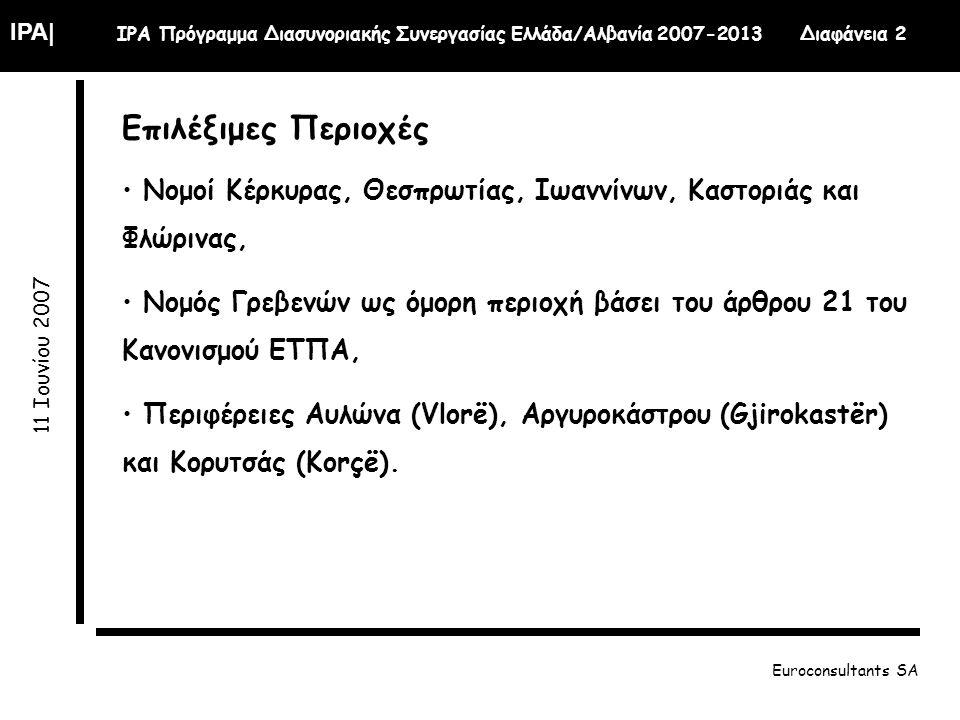 IPA| IPA Πρόγραμμα Διασυνοριακής Συνεργασίας Ελλάδα/Αλβανία 2007-2013 Διαφάνεια 2 11 Ιουνίου 2007 Euroconsultants SA Επιλέξιμες Περιοχές Νομοί Κέρκυρας, Θεσπρωτίας, Ιωαννίνων, Καστοριάς και Φλώρινας, Νομός Γρεβενών ως όμορη περιοχή βάσει του άρθρου 21 του Κανονισμού ΕΤΠΑ, Περιφέρειες Αυλώνα (Vlorë), Αργυροκάστρου (Gjirokastër) και Κορυτσάς (Korçë).