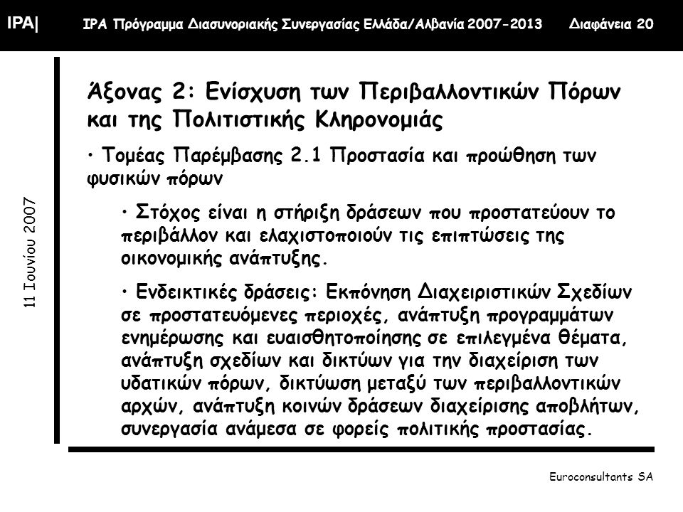 IPA| IPA Πρόγραμμα Διασυνοριακής Συνεργασίας Ελλάδα/Αλβανία 2007-2013 Διαφάνεια 20 11 Ιουνίου 2007 Euroconsultants SA Άξονας 2: Ενίσχυση των Περιβαλλοντικών Πόρων και της Πολιτιστικής Κληρονομιάς Τομέας Παρέμβασης 2.1 Προστασία και προώθηση των φυσικών πόρων Στόχος είναι η στήριξη δράσεων που προστατεύουν το περιβάλλον και ελαχιστοποιούν τις επιπτώσεις της οικονομικής ανάπτυξης.