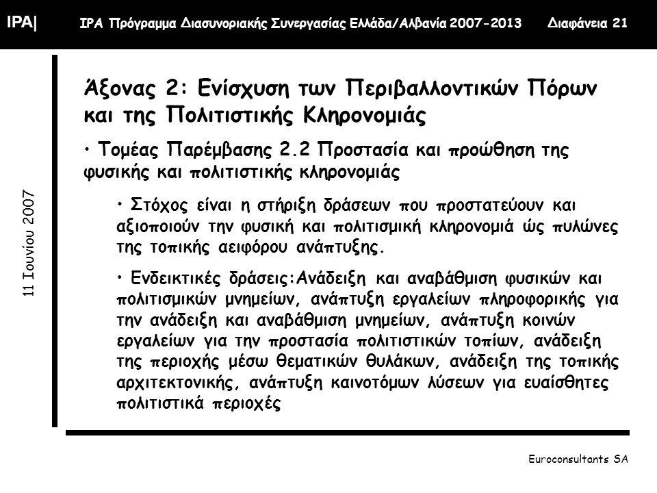 IPA| IPA Πρόγραμμα Διασυνοριακής Συνεργασίας Ελλάδα/Αλβανία 2007-2013 Διαφάνεια 21 11 Ιουνίου 2007 Euroconsultants SA Άξονας 2: Ενίσχυση των Περιβαλλοντικών Πόρων και της Πολιτιστικής Κληρονομιάς Τομέας Παρέμβασης 2.2 Προστασία και προώθηση της φυσικής και πολιτιστικής κληρονομιάς Στόχος είναι η στήριξη δράσεων που προστατεύουν και αξιοποιούν την φυσική και πολιτισμική κληρονομιά ώς πυλώνες της τοπικής αειφόρου ανάπτυξης.