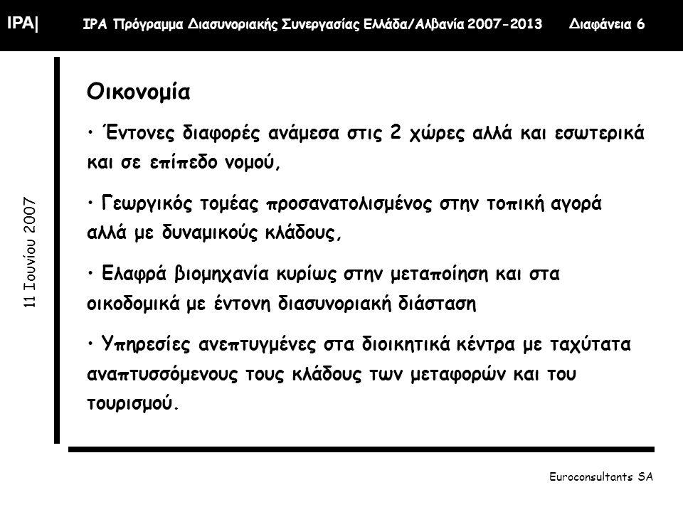 IPA| IPA Πρόγραμμα Διασυνοριακής Συνεργασίας Ελλάδα/Αλβανία 2007-2013 Διαφάνεια 6 11 Ιουνίου 2007 Euroconsultants SA Οικονομία Έντονες διαφορές ανάμεσα στις 2 χώρες αλλά και εσωτερικά και σε επίπεδο νομού, Γεωργικός τομέας προσανατολισμένος στην τοπική αγορά αλλά με δυναμικούς κλάδους, Ελαφρά βιομηχανία κυρίως στην μεταποίηση και στα οικοδομικά με έντονη διασυνοριακή διάσταση Υπηρεσίες ανεπτυγμένες στα διοικητικά κέντρα με ταχύτατα αναπτυσσόμενους τους κλάδους των μεταφορών και του τουρισμού.