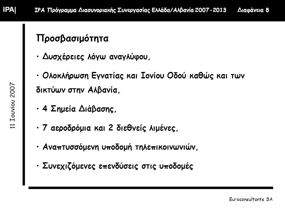IPA| IPA Πρόγραμμα Διασυνοριακής Συνεργασίας Ελλάδα/Αλβανία 2007-2013 Διαφάνεια 8 11 Ιουνίου 2007 Euroconsultants SA Προσβασιμότητα Δυσχέρειες λόγω αναγλύφου, Ολοκλήρωση Εγνατίας και Ιονίου Οδού καθώς και των δικτύων στην Αλβανία, 4 Σημεία Διάβασης, 7 αεροδρόμια και 2 διεθνείς λιμένες, Αναπτυσσόμενη υποδομή τηλεπικοινωνιών, Συνεχιζόμενες επενδύσεις στις υποδομές