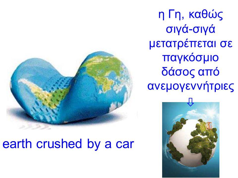 earth crushed by a car η Γη, καθώς σιγά-σιγά μετατρέπεται σε παγκόσμιο δάσος από ανεμογεννήτριες 