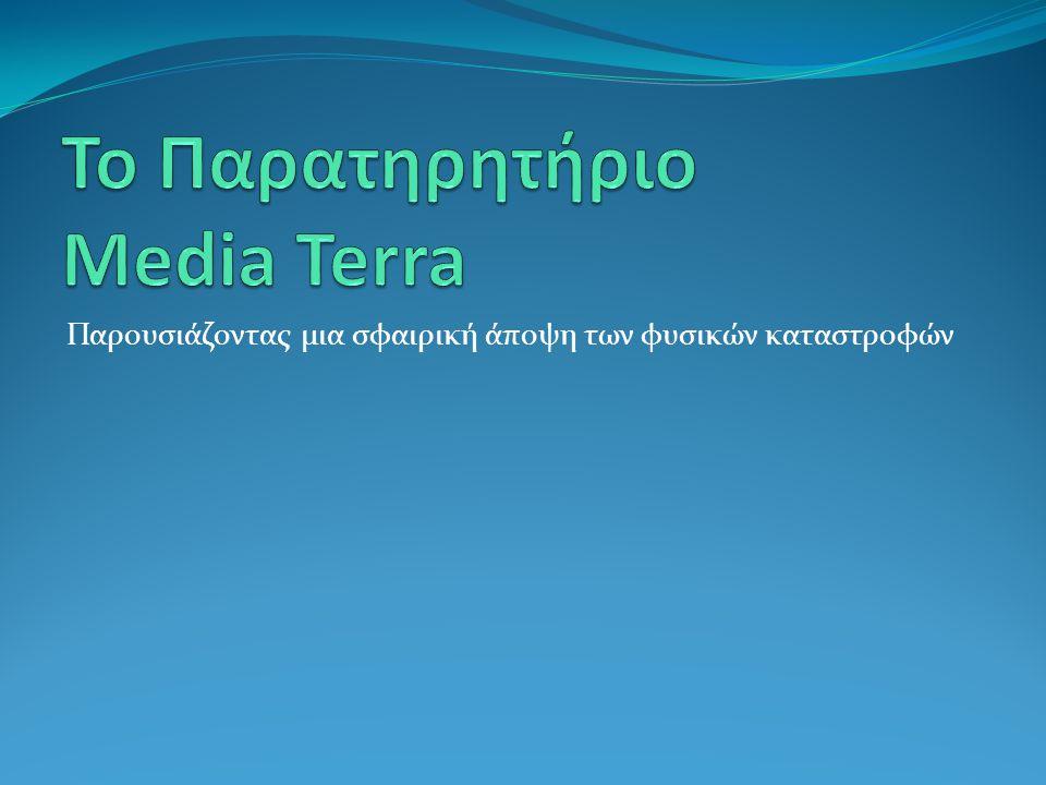 Στόχοι Media Terra Ο τελικός σκοπός του MEDIA TERRA είναι η δημιουργία και πιλοτική λειτουργία ενός Παρατηρητηρίου ΜΜΕ (ΠΜ) ώστε να ενισχύσει τα συστήματα πολιτικής προστασίας στις συμμετέχουσες χώρες