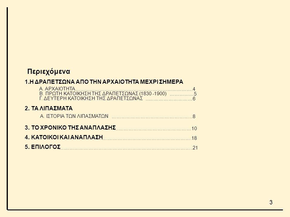 Περιεχόμενα 1.Η ΔΡΑΠΕΤΣΩΝΑ ΑΠΟ ΤΗΝ ΑΡΧΑΙΟΤΗΤΑ ΜΕΧΡΙ ΣΗΜΕΡΑ Α. ΑΡΧΑΙΟΤΗΤΑ Β. ΠΡΩΤΗ ΚΑΤΟΙΚΗΣΗ ΤΗΣ ΔΡΑΠΕΤΣΩΝΑΣ (1830 -1900) Γ. ΔΕΥΤΕΡΗ ΚΑΤΟΙΚΗΣΗ ΤΗΣ ΔΡΑΠ