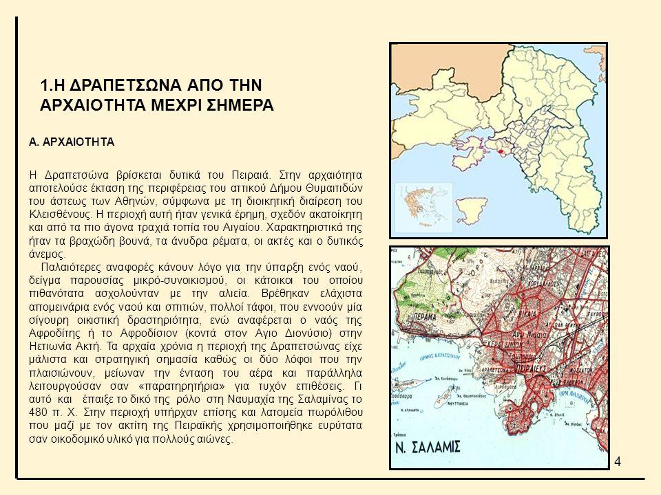Α. ΑΡΧΑΙΟΤΗΤΑ Η Δραπετσώνα βρίσκεται δυτικά του Πειραιά. Στην αρχαιότητα αποτελούσε έκταση της περιφέρειας του αττικού Δήμου Θυμαιτιδών του άστεως των