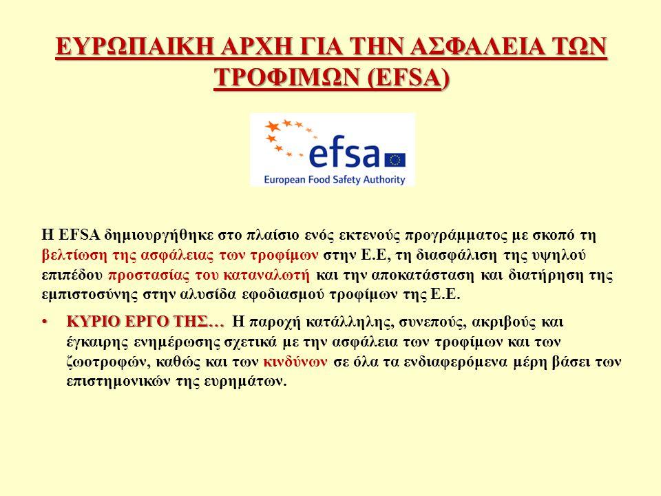 ΕΥΡΩΠΑΙΚΗ ΑΡΧΗ ΓΙΑ ΤΗΝ ΑΣΦΑΛΕΙΑ ΤΩΝ ΤΡΟΦΙΜΩΝ (EFSΑ) Η EFSA δημιουργήθηκε στο πλαίσιο ενός εκτενούς προγράμματος με σκοπό τη βελτίωση της ασφάλειας των τροφίμων στην Ε.Ε, τη διασφάλιση της υψηλού επιπέδου προστασίας του καταναλωτή και την αποκατάσταση και διατήρηση της εμπιστοσύνης στην αλυσίδα εφοδιασμού τροφίμων της Ε.Ε.