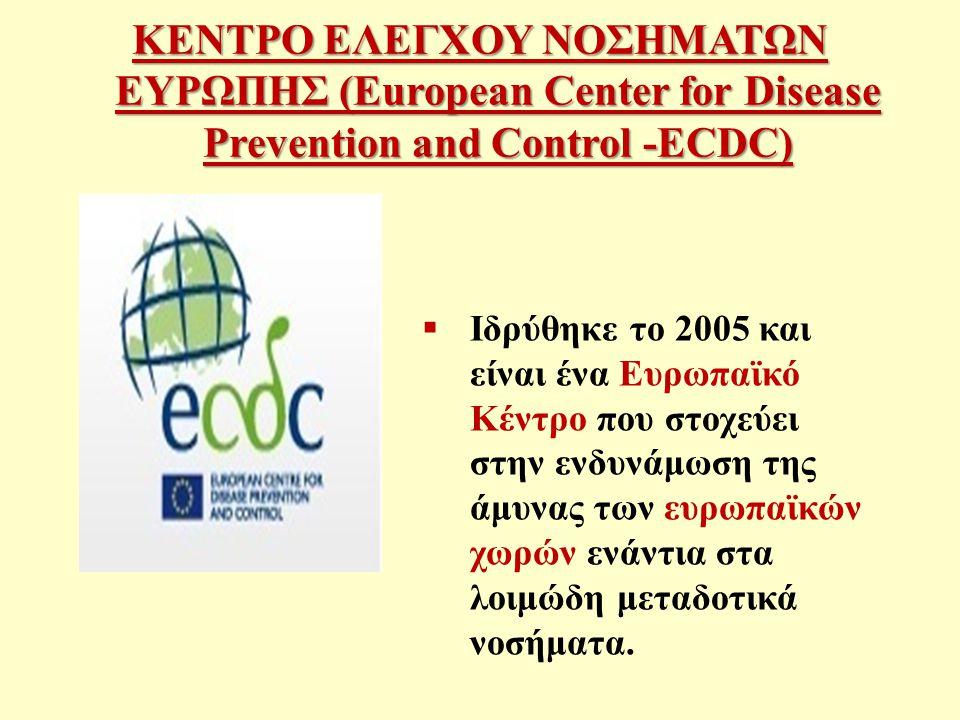 ΚΕΝΤΡΟ ΕΛΕΓΧΟΥ ΝΟΣΗΜΑΤΩΝ ΕΥΡΩΠΗΣ (European Center for Disease Prevention and Control -ECDC)  Ιδρύθηκε το 2005 και είναι ένα Ευρωπαϊκό Κέντρο που στοχεύει στην ενδυνάμωση της άμυνας των ευρωπαϊκών χωρών ενάντια στα λοιμώδη μεταδοτικά νοσήματα.