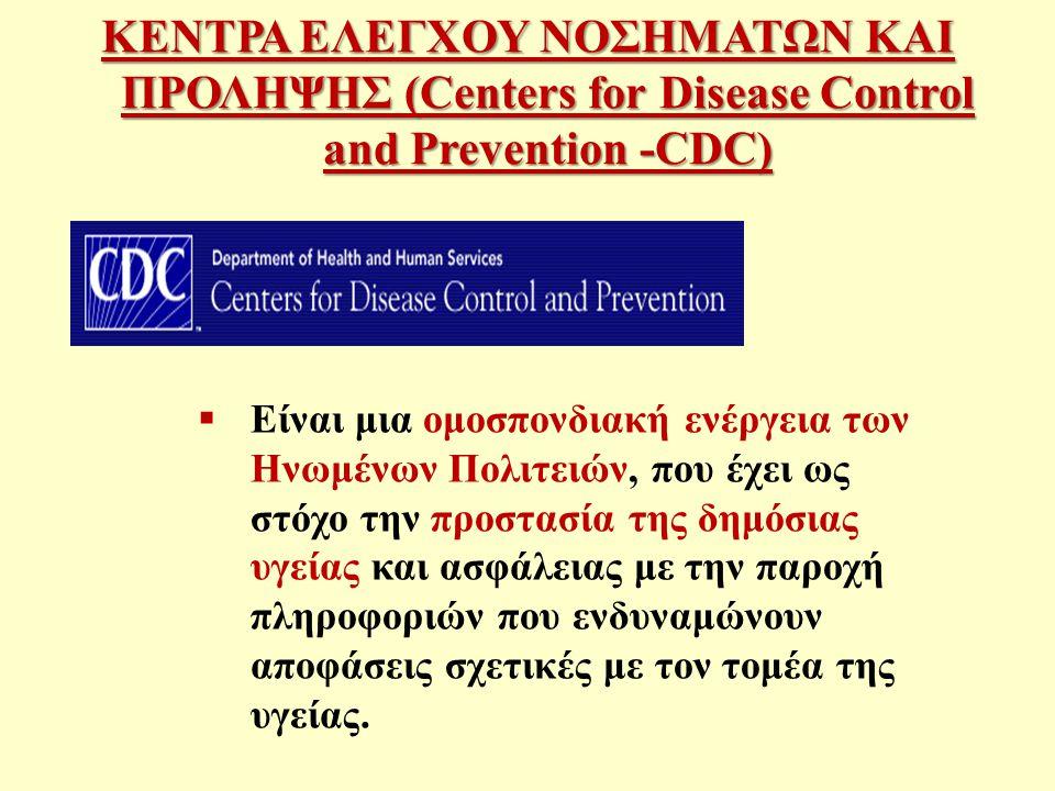 ΚΕΝΤΡΑ ΕΛΕΓΧΟΥ ΝΟΣΗΜΑΤΩΝ ΚΑΙ ΠΡΟΛΗΨΗΣ (Centers for Disease Control and Prevention -CDC)  Είναι μια ομοσπονδιακή ενέργεια των Ηνωμένων Πολιτειών, που έχει ως στόχο την προστασία της δημόσιας υγείας και ασφάλειας με την παροχή πληροφοριών που ενδυναμώνουν αποφάσεις σχετικές με τον τομέα της υγείας.