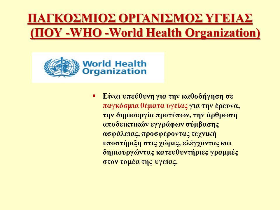 ΠΑΓΚΟΣΜΙΟΣ ΟΡΓΑΝΙΣΜΟΣ ΥΓΕΙΑΣ (ΠΟΥ -WHO -World Health Organization)  Είναι υπεύθυνη για την καθοδήγηση σε παγκόσμια θέματα υγείας για την έρευνα, την δημιουργία προτύπων, την άρθρωση αποδεικτικών εγγράφων σύμβασης ασφάλειας, προσφέροντας τεχνική υποστήριξη στις χώρες, ελέγχοντας και δημιουργώντας κατευθυντήριες γραμμές στον τομέα της υγείας.