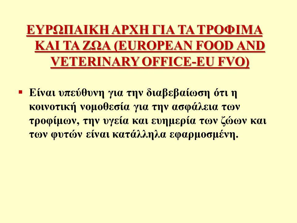 ΕΥΡΩΠΑΙΚΗ ΑΡΧΗ ΓΙΑ ΤΑ ΤΡΟΦΙΜΑ ΚΑΙ ΤΑ ΖΩΑ (EUROPEAN FOOD AND VETERINARY OFFICE-EU FVO)  Είναι υπεύθυνη για την διαβεβαίωση ότι η κοινοτική νομοθεσία για την ασφάλεια των τροφίμων, την υγεία και ευημερία των ζώων και των φυτών είναι κατάλληλα εφαρμοσμένη.