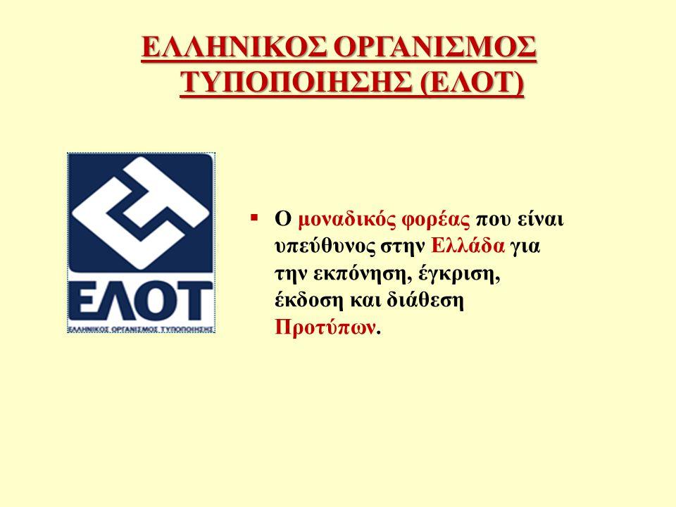 ΕΛΛΗΝΙΚΟΣ ΟΡΓΑΝΙΣΜΟΣ ΤΥΠΟΠΟΙΗΣΗΣ (ΕΛΟΤ)  Ο μοναδικός φορέας που είναι υπεύθυνος στην Ελλάδα για την εκπόνηση, έγκριση, έκδοση και διάθεση Προτύπων.