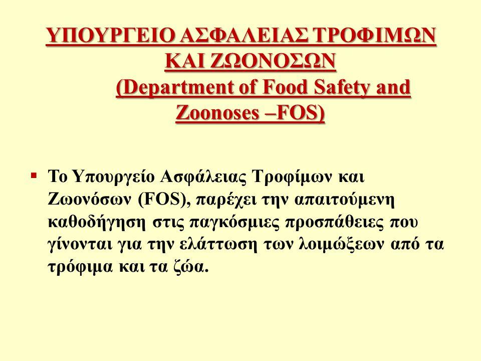 ΥΠΟΥΡΓΕΙΟ ΑΣΦΑΛΕΙΑΣ ΤΡΟΦΙΜΩΝ ΚΑΙ ΖΩΟΝΟΣΩΝ (Department of Food Safety and Zoonoses –FOS)  Το Υπουργείο Ασφάλειας Τροφίμων και Ζωονόσων (FOS), παρέχει την απαιτούμενη καθοδήγηση στις παγκόσμιες προσπάθειες που γίνονται για την ελάττωση των λοιμώξεων από τα τρόφιμα και τα ζώα.
