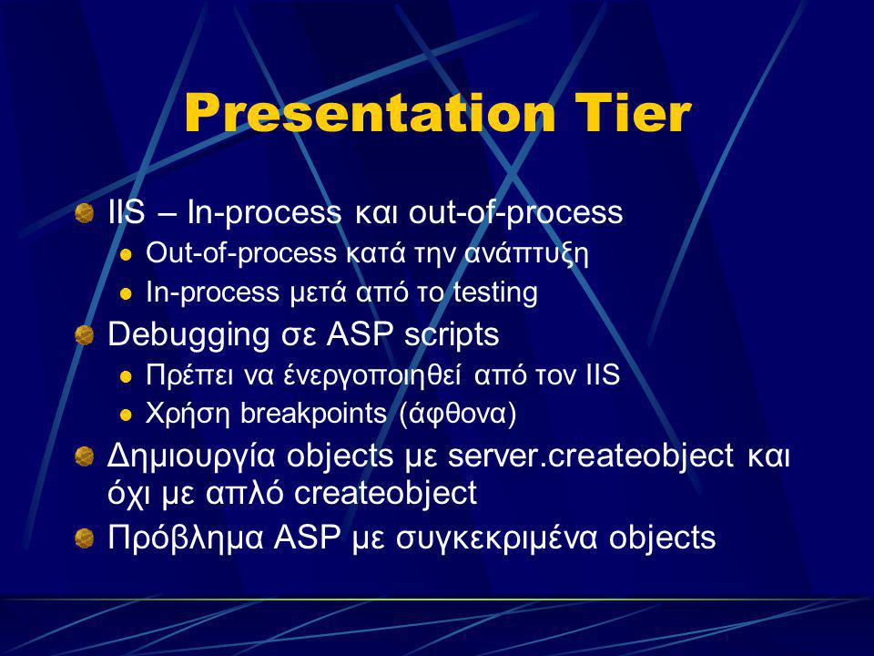 Presentation Tier IIS – In-process και out-of-process Out-of-process κατά την ανάπτυξη In-process μετά από το testing Debugging σε ASP scripts Πρέπει να ένεργοποιηθεί από τον IIS Χρήση breakpoints (άφθονα) Δημιουργία objects με server.createobject και όχι με απλό createobject Πρόβλημα ASP με συγκεκριμένα objects