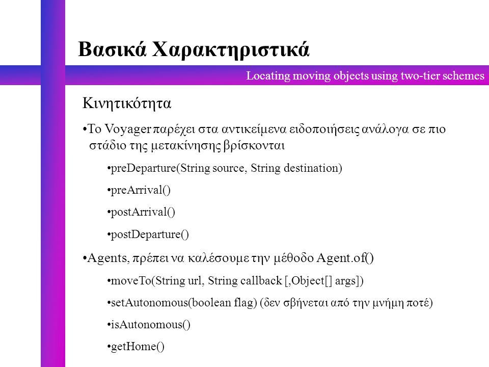 Locating moving objects using two-tier schemes Βασικά Χαρακτηριστικά Κινητικότητα Το Voyager παρέχει στα αντικείμενα ειδοποιήσεις ανάλογα σε πιο στάδιο της μετακίνησης βρίσκονται preDeparture(String source, String destination) preArrival() postArrival() postDeparture() Agents, πρέπει να καλέσουμε την μέθοδο Agent.of() moveTo(String url, String callback [,Object[] args]) setAutonomous(boolean flag) (δεν σβήνεται από την μνήμη ποτέ) isAutonomous() getHome()