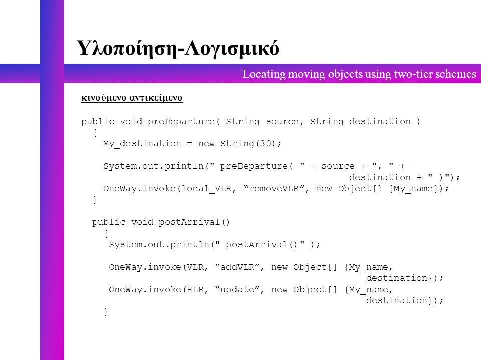 Locating moving objects using two-tier schemes Υλοποίηση-Λογισμικό κινούμενο αντικείμενο public void preDeparture( String source, String destination ) { My_destination = new String(30); System.out.println( preDeparture( + source + , + destination + ) ); OneWay.invoke(local_VLR, removeVLR , new Object[] {My_name}); } public void postArrival() { System.out.println( postArrival() ); OneWay.invoke(VLR, addVLR , new Object[] {My_name, destination}); OneWay.invoke(HLR, update , new Object[] {My_name, destination}); }