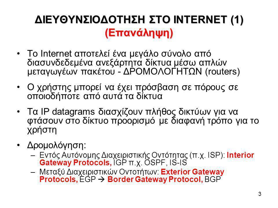 3 ΔΙΕΥΘΥΝΣΙΟΔΟΤΗΣΗ ΣΤΟ INTERNET (1) (Επανάληψη) To Internet αποτελεί ένα μεγάλο σύνολο από διασυνδεδεμένα ανεξάρτητα δίκτυα μέσω απλών μεταγωγέων πακέτου - ΔΡΟΜΟΛΟΓΗΤΩΝ (routers) Ο χρήστης μπορεί να έχει πρόσβαση σε πόρους σε οποιοδήποτε από αυτά τα δίκτυα Τα IP datagrams διασχίζουν πλήθος δικτύων για να φτάσουν στο δίκτυο προορισμό με διαφανή τρόπο για το χρήστη Δρομολόγηση: –Εντός Αυτόνομης Διαχειριστικής Οντότητας (π.χ.