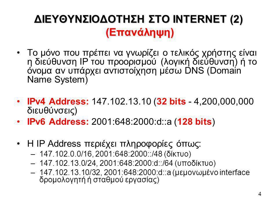 4 ΔΙΕΥΘΥΝΣΙΟΔΟΤΗΣΗ ΣΤΟ INTERNET (2) (Επανάληψη) Το μόνο που πρέπει να γνωρίζει ο τελικός χρήστης είναι η διεύθυνση IP του προορισμού (λογική διεύθυνση) ή το όνομα αν υπάρχει αντιστοίχηση μέσω DNS (Domain Name System) IPv4 Address: 147.102.13.10 (32 bits - 4,200,000,000 διευθύνσεις) IPv6 Address: 2001:648:2000:d::a (128 bits) Η IP Address περιέχει πληροφορίες όπως: –147.102.0.0/16, 2001:648:2000::/48 (δίκτυο) –147.102.13.0/24, 2001:648:2000:d::/64 (υποδίκτυο) –147.102.13.10/32, 2001:648:2000:d::a (μεμονωμένο interface δρομολογητή ή σταθμού εργασίας)