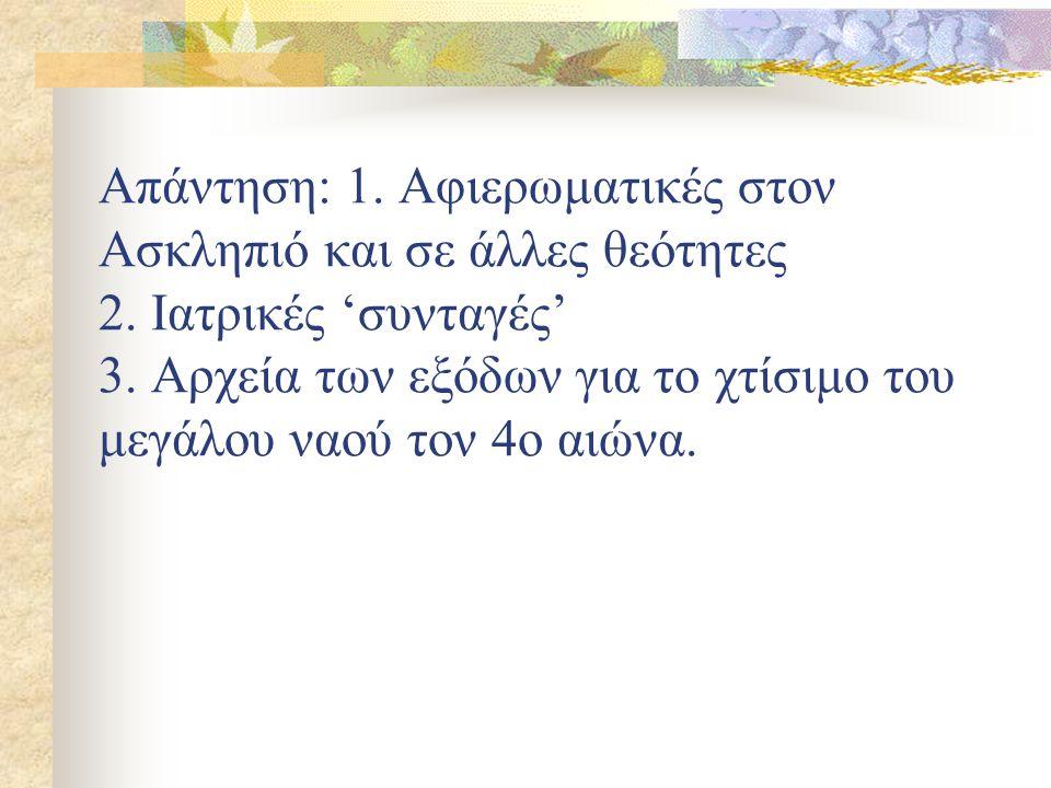 Απάντηση: 1. Αφιερωματικές στον Ασκληπιό και σε άλλες θεότητες 2. Ιατρικές 'συνταγές' 3. Αρχεία των εξόδων για το χτίσιμο του μεγάλου ναού τον 4ο αιών