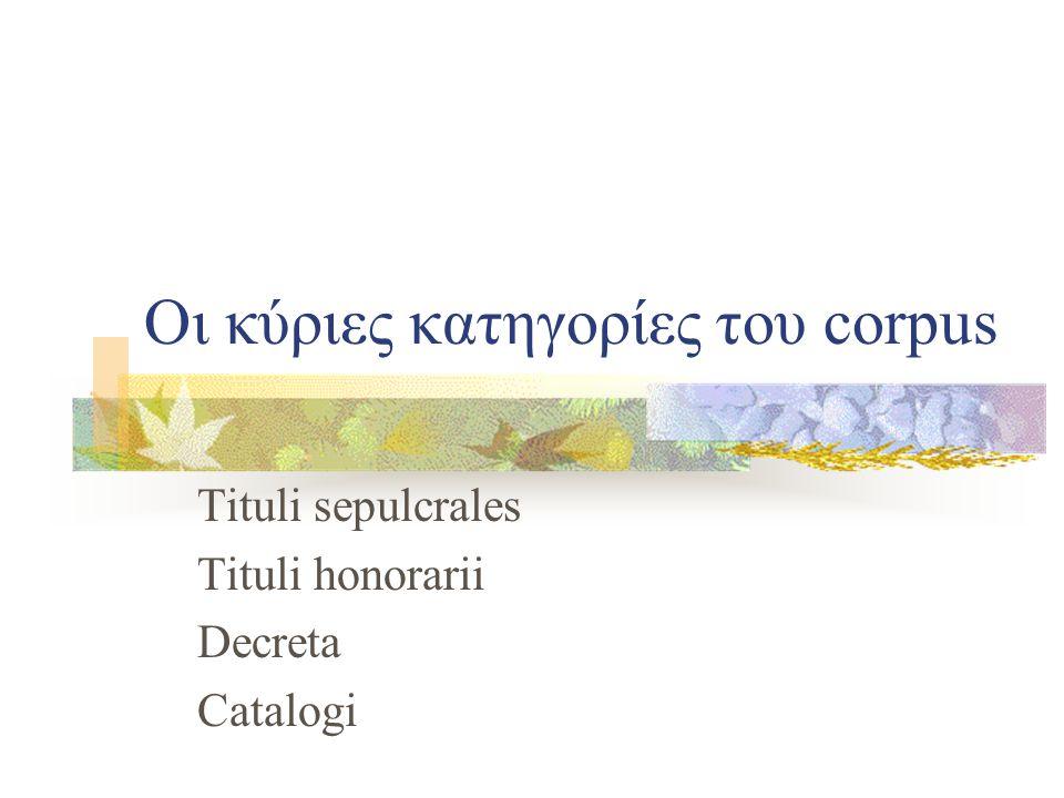 Οι κύριες κατηγορίες του corpus Tituli sepulcrales Tituli honorarii Decreta Catalogi