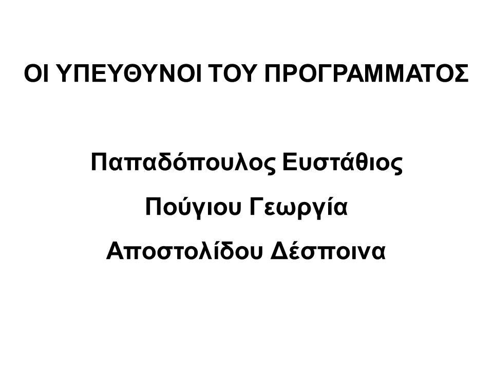 ΟΙ ΥΠΕΥΘΥΝΟΙ ΤΟΥ ΠΡΟΓΡΑΜΜΑΤΟΣ Παπαδόπουλος Ευστάθιος Πούγιου Γεωργία Αποστολίδου Δέσποινα