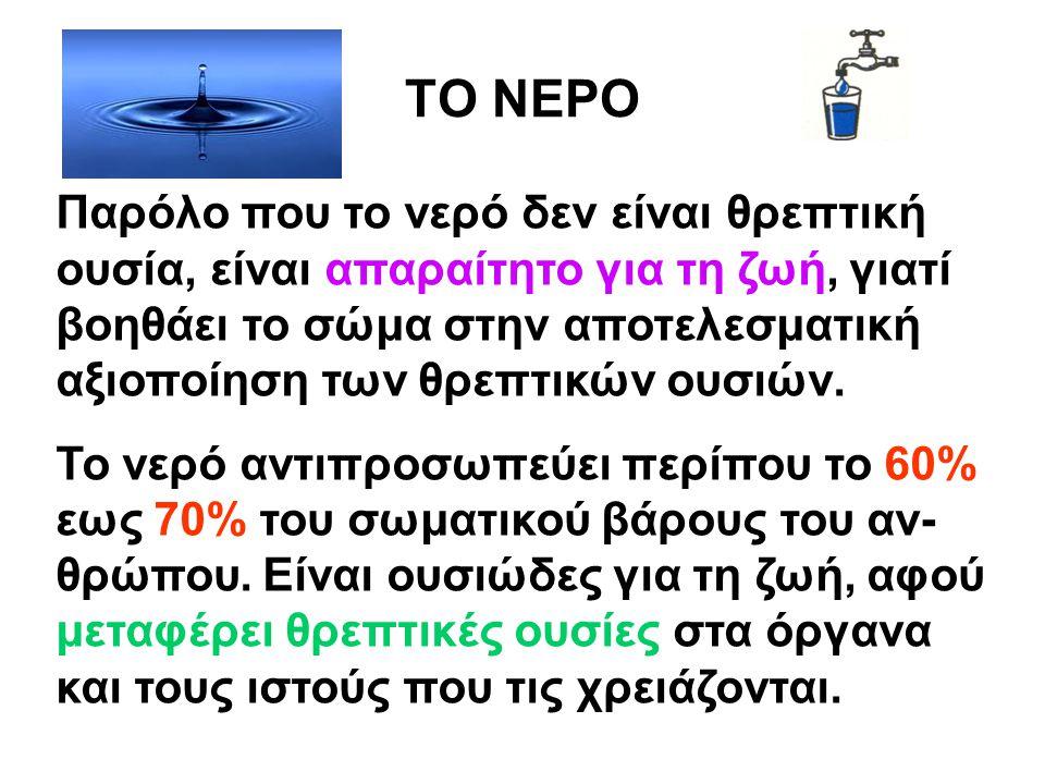 ΤΟ ΝΕΡΟ Παρόλο που το νερό δεν είναι θρεπτική ουσία, είναι απαραίτητο για τη ζωή, γιατί βοηθάει το σώμα στην αποτελεσματική αξιοποίηση των θρεπτικών ο