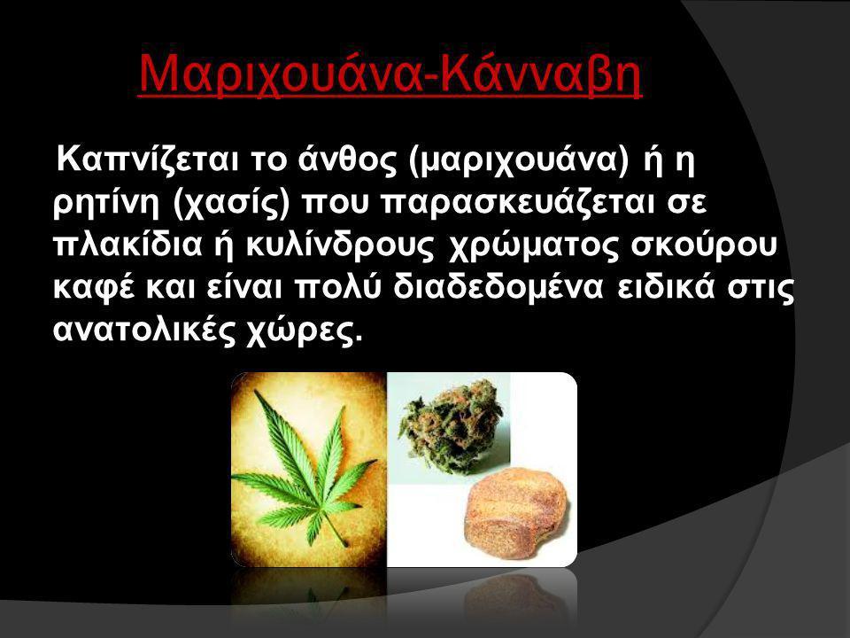 Μαριχουάνα-Κάνναβη Καπνίζεται το άνθος (μαριχουάνα) ή η ρητίνη (χασίς) που παρασκευάζεται σε πλακίδια ή κυλίνδρους χρώματος σκούρου καφέ και είναι πολύ διαδεδομένα ειδικά στις ανατολικές χώρες.
