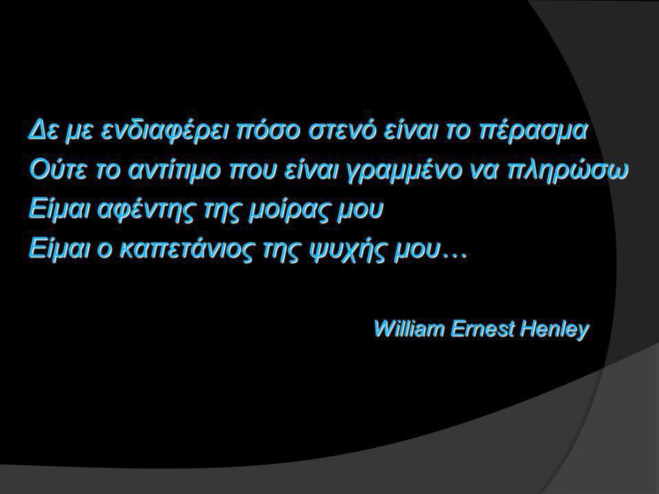 Δε με ενδιαφέρει πόσο στενό είναι το πέρασμα Ούτε το αντίτιμο που είναι γραμμένο να πληρώσω Είμαι αφέντης της μοίρας μου Είμαι ο καπετάνιος της ψυχής μου… William Ernest Henley William Ernest Henley