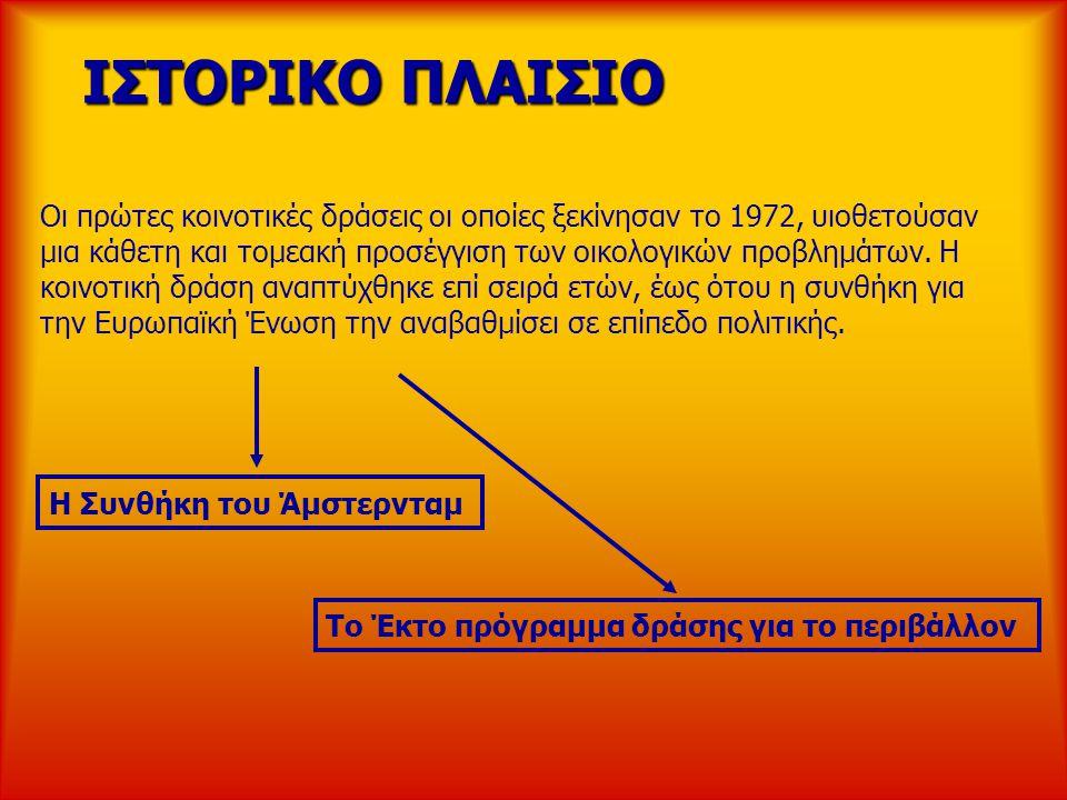 ΙΣΤΟΡΙΚΟ ΠΛΑΙΣΙΟ ΙΣΤΟΡΙΚΟ ΠΛΑΙΣΙΟ Οι πρώτες κοινοτικές δράσεις οι οποίες ξεκίνησαν το 1972, υιοθετούσαν μια κάθετη και τομεακή προσέγγιση των οικολογι