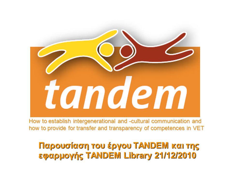Παρουσίαση του έργου TANDEM και της εφαρμογής TANDEM Library 21/12/2010 How to establish intergenerational and -cultural communication and how to provide for transfer and transparency of competences in VET