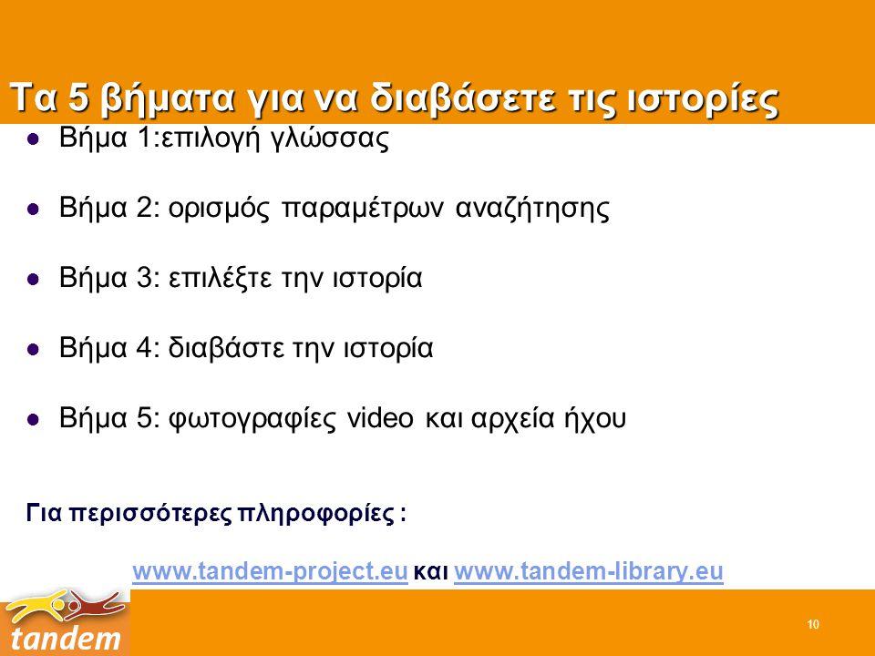Τα 5 βήματα για να διαβάσετε τις ιστορίες 10 Βήμα 1:επιλογή γλώσσας Βήμα 2: ορισμός παραμέτρων αναζήτησης Βήμα 3: επιλέξτε την ιστορία Βήμα 4: διαβάστε την ιστορία Βήμα 5: φωτογραφίες video και αρχεία ήχου Για περισσότερες πληροφορίες : www.tandem-project.euwww.tandem-project.eu και www.tandem-library.euwww.tandem-library.eu