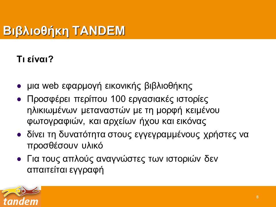 Βιβλιοθήκη TANDEM Τι είναι? μια web εφαρμογή εικονικής βιβλιοθήκης Προσφέρει περίπου 100 εργασιακές ιστορίες ηλικιωμένων μεταναστών με τη μορφή κειμέν