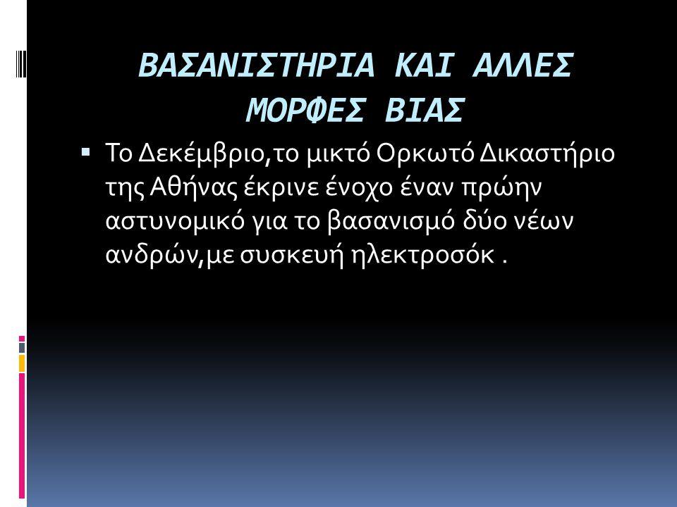 ΒΑΣΑΝΙΣΤΗΡΙΑ ΚΑΙ ΑΛΛΕΣ ΜΟΡΦΕΣ ΒΙΑΣ  Το Δεκέμβριο,το μικτό Ορκωτό Δικαστήριο της Αθήνας έκρινε ένοχο έναν πρώην αστυνομικό για το βασανισμό δύο νέων α
