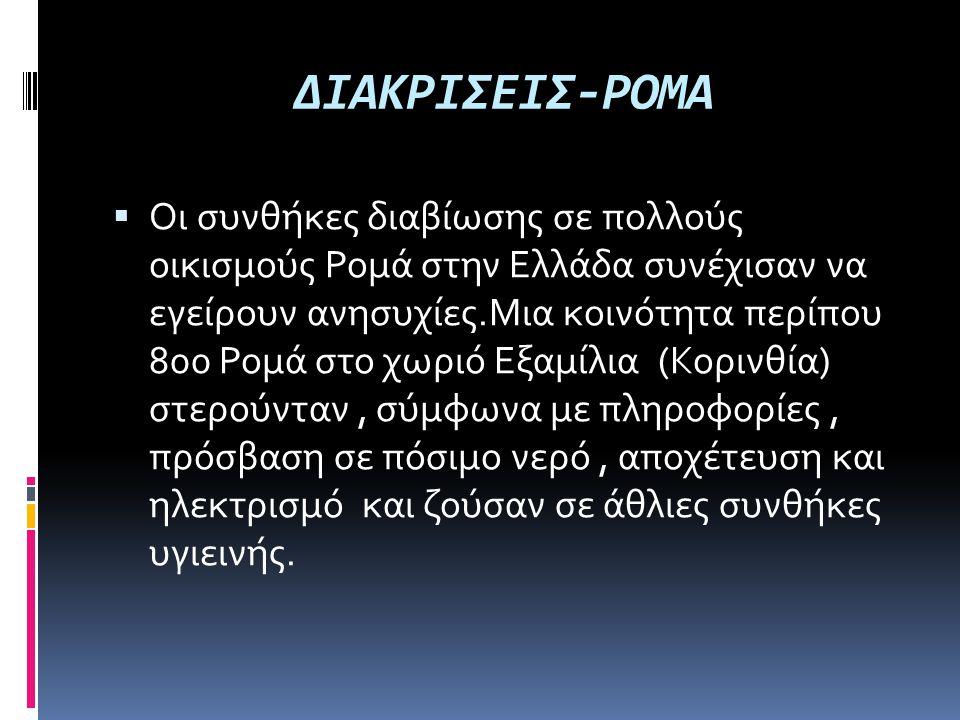 ΔΙΑΚΡΙΣΕΙΣ-ΡΟΜΑ  Οι συνθήκες διαβίωσης σε πολλούς οικισμούς Ρομά στην Ελλάδα συνέχισαν να εγείρουν ανησυχίες.Μια κοινότητα περίπου 800 Ρομά στο χωριό