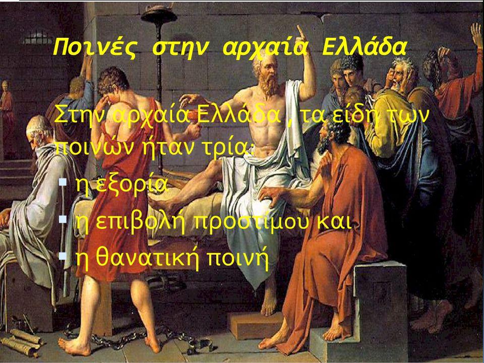 Ποινές στην αρχαία Ελλάδα Στην αρχαία Ελλάδα, τα είδη των ποινών ήταν τρία:  η εξορία  η επιβολή προστ ίμου και  η θανατική ποινή