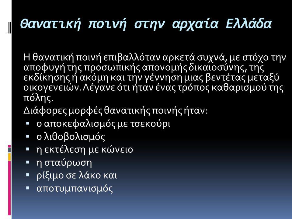 Θανατική ποινή στην αρχαία Ελλάδα Η θανατική ποινή επιβαλλόταν αρκετά συχνά, με στόχο την αποφυγή της προσωπικής απονομής δικαιοσύνης, της εκδίκησης ή