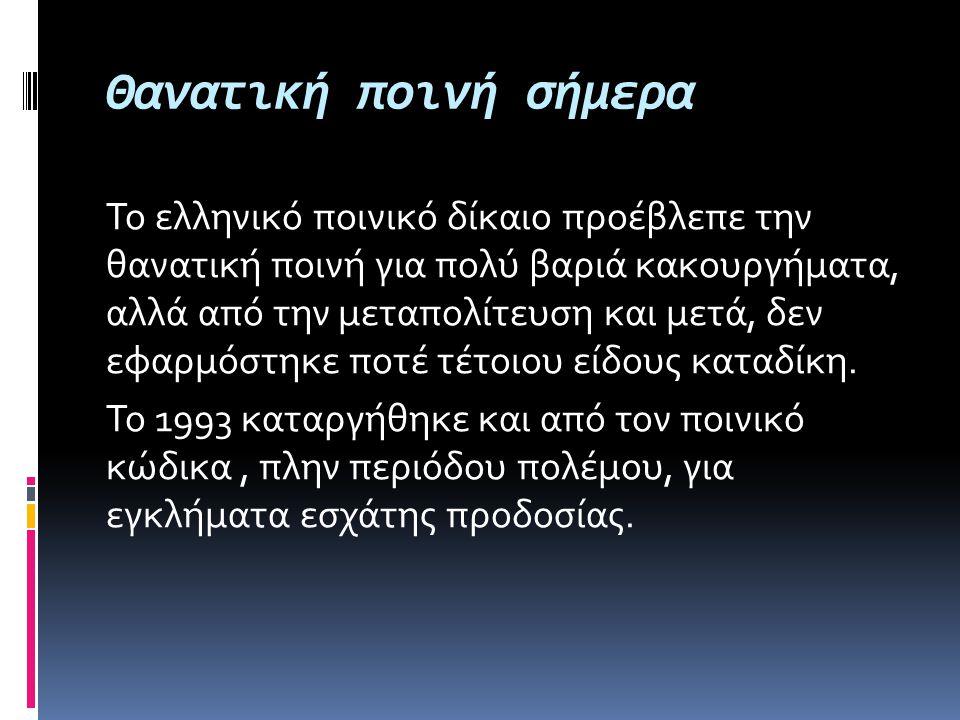 Θανατική ποινή σήμερα Το ελληνικό ποινικό δίκαιο προέβλεπε την θανατική ποινή για πολύ βαριά κακουργήματα, αλλά από την μεταπολίτευση και μετά, δεν εφ