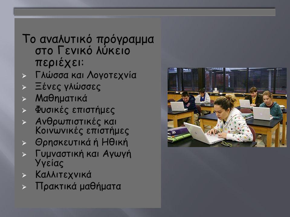 Το αναλυτικό πρόγραμμα στο Γενικό λύκειο περιέχει :  Γλώσσα και Λογοτεχνία  Ξένες γλώσσες  Μαθηματικά  Φυσικές επιστήμες  Ανθρωπιστικές και Κοινωνικές επιστήμες  Θρησκευτικά ή Ηθική  Γυμναστική και Αγωγή Υγείας  Καλλιτεχνικά  Πρακτικά μαθήματα