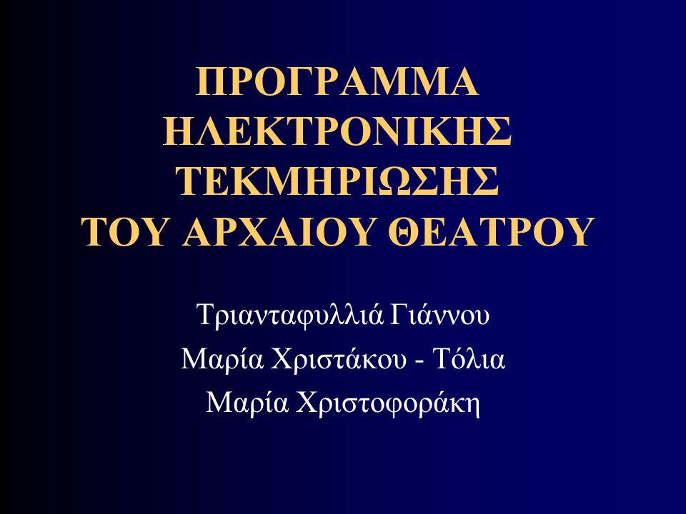 ΠΡΟΓΡΑΜΜΑ ΗΛΕΚΤΡΟΝΙΚΗΣ ΤΕΚΜΗΡΙΩΣΗΣ ΤΟΥ ΑΡΧΑΙΟΥ ΘΕΑΤΡΟΥ Τριανταφυλλιά Γιάννου Μαρία Χριστάκου - Τόλια Μαρία Χριστοφοράκη