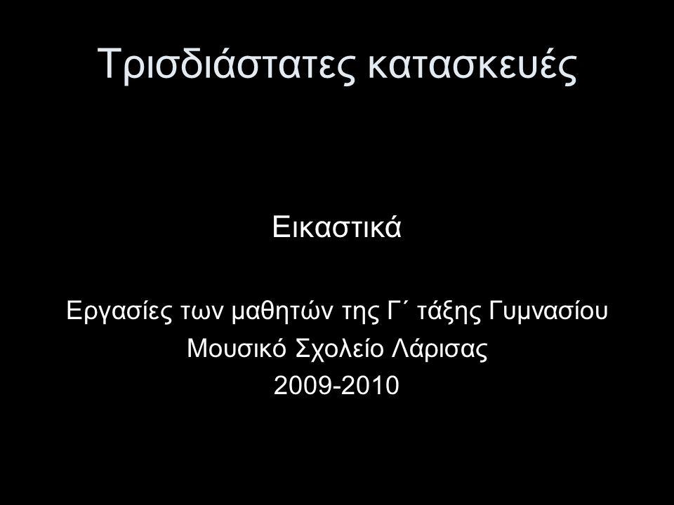 Τρισδιάστατες κατασκευές Εικαστικά Εργασίες των μαθητών της Γ΄ τάξης Γυμνασίου Μουσικό Σχολείο Λάρισας 2009-2010