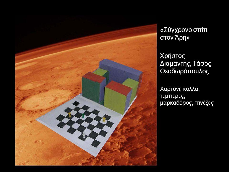 «Σύγχρονο σπίτι στον Άρη» Χρήστος Διαμαντής, Τάσος Θεοδωρόπουλος Χαρτόνι, κόλλα, τέμπερες, μαρκαδόρος, πινέζες