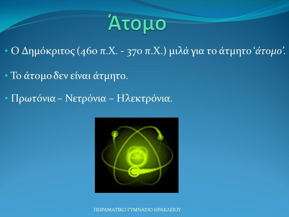 Ο Δημόκριτος (460 π.Χ. - 370 π.Χ.) μιλά για το άτμητο 'άτομο'. Το άτομο δεν είναι άτμητο. Πρωτόνια – Νετρόνια – Ηλεκτρόνια. ΠΕΙΡΑΜΑΤΙΚΟ ΓΥΜΝΑΣΙΟ ΗΡΑΚΛ