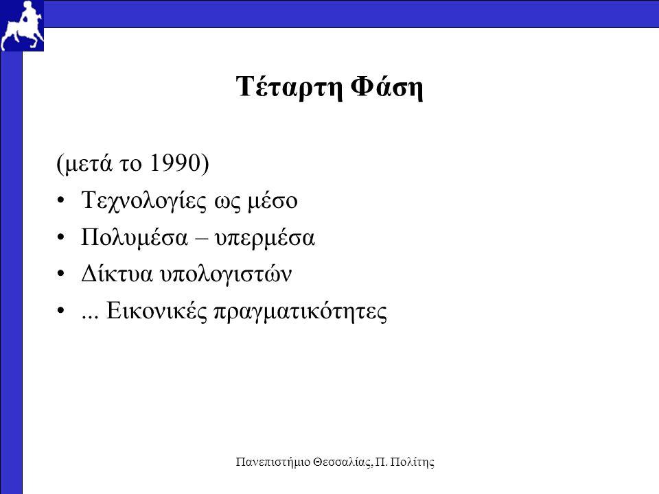 Πανεπιστήμιο Θεσσαλίας, Π. Πολίτης Τέταρτη Φάση (μετά το 1990) Τεχνολογίες ως μέσο Πολυμέσα – υπερμέσα Δίκτυα υπολογιστών... Εικονικές πραγματικότητες