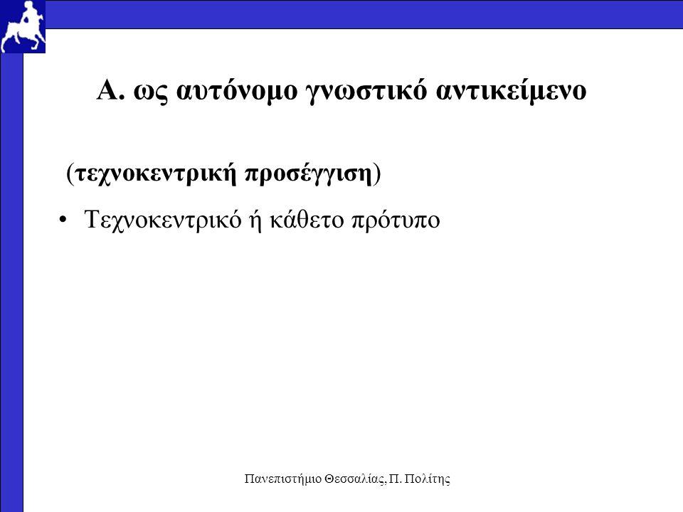 Πανεπιστήμιο Θεσσαλίας, Π. Πολίτης A. ως αυτόνομο γνωστικό αντικείμενο (τεχνοκεντρική προσέγγιση) Τεχνοκεντρικό ή κάθετο πρότυπο