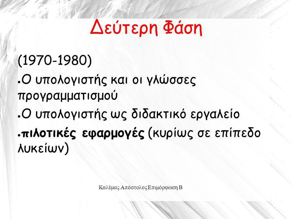Καλέμας Απόστολος Επιμόρφωση Β Δεύτερη Φάση (1970-1980) ● Ο υπολογιστής και οι γλώσσες προγραμματισμού ● Ο υπολογιστής ως διδακτικό εργαλείο ● πιλοτικ