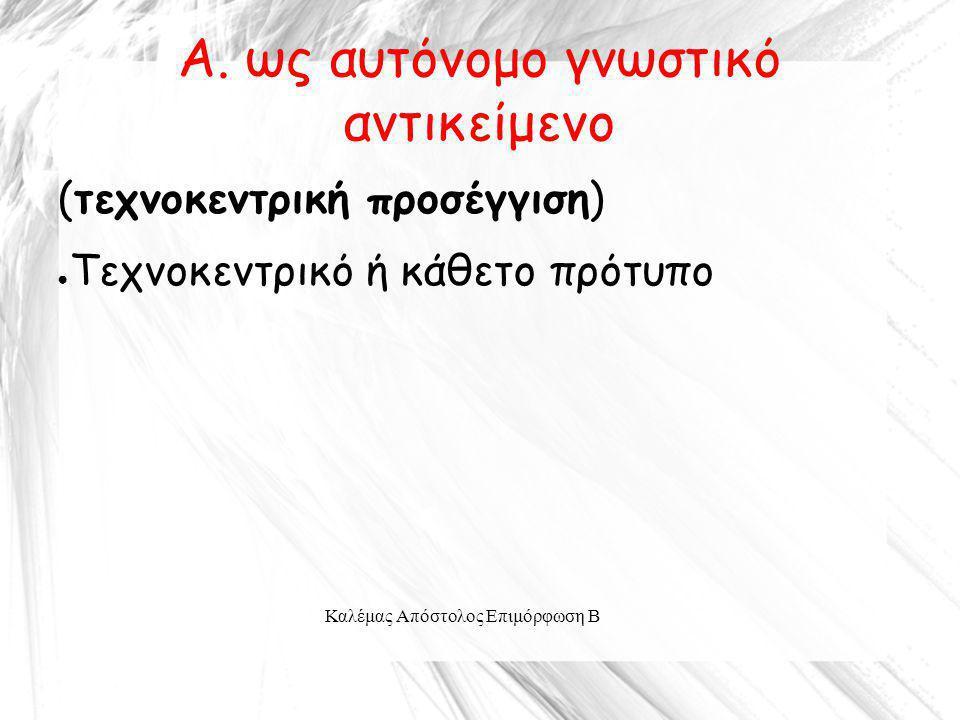 Καλέμας Απόστολος Επιμόρφωση Β A. ως αυτόνομο γνωστικό αντικείμενο (τεχνοκεντρική προσέγγιση) ● Τεχνοκεντρικό ή κάθετο πρότυπο