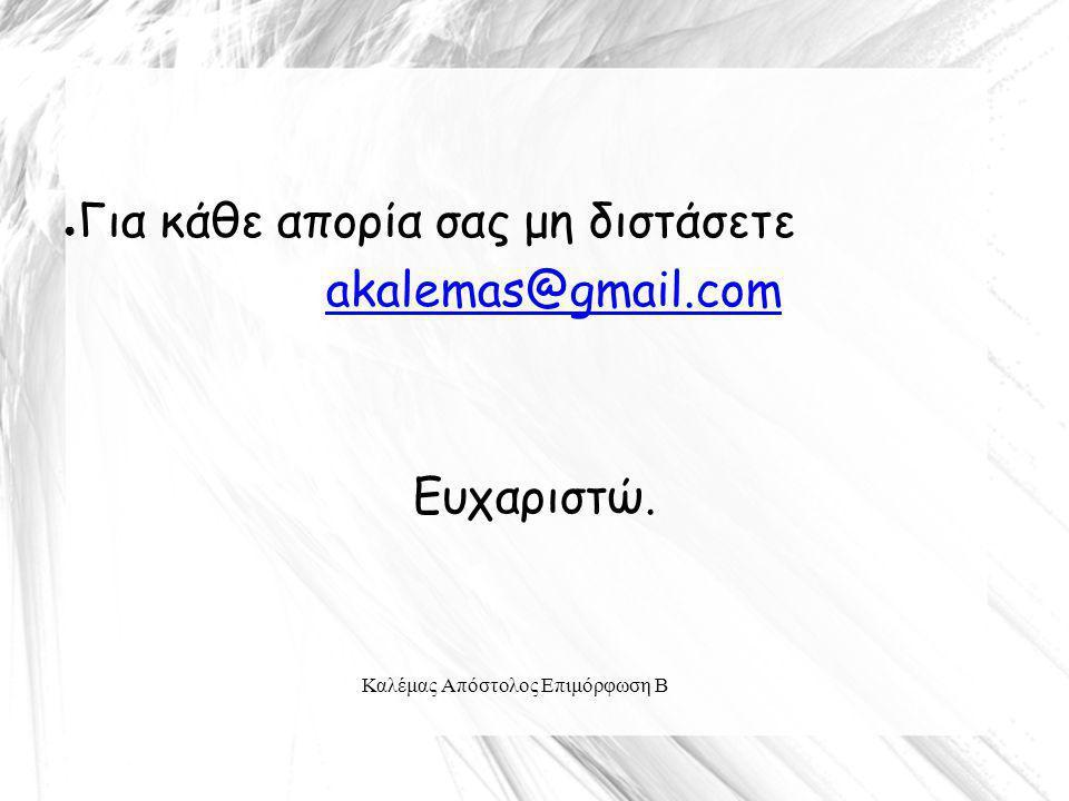 Καλέμας Απόστολος Επιμόρφωση Β ● Για κάθε απορία σας μη διστάσετε akalemas@gmail.com Ευχαριστώ.