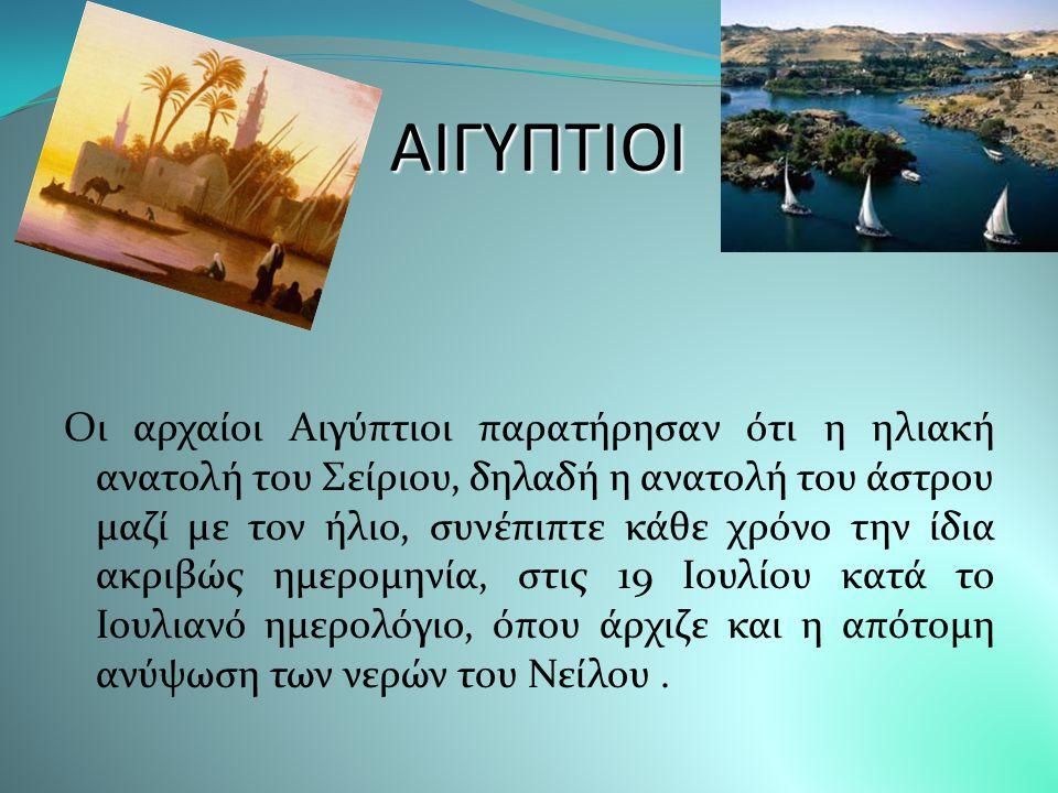 Α ΑΑ ΑΙΓΥΠΤΙΟΙ Οι αρχαίοι Αιγύπτιοι παρατήρησαν ότι η ηλιακή ανατολή του Σείριου, δηλαδή η ανατολή του άστρου μαζί με τον ήλιο, συνέπιπτε κάθε χρόνο την ίδια ακριβώς ημερομηνία, στις 19 Ιουλίου κατά το Ιουλιανό ημερολόγιο, όπου άρχιζε και η απότομη ανύψωση των νερών του Νείλου.
