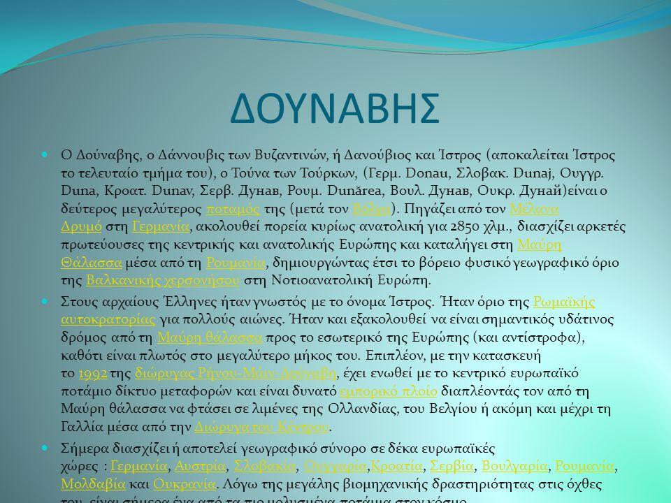 ΔΟΥΝΑΒΗΣ Ο Δούναβης, ο Δάννουβις των Βυζαντινών, ή Δανούβιος και Ίστρος (αποκαλείται Ίστρος το τελευταίο τμήμα του), ο Τούνα των Τούρκων, (Γερμ.