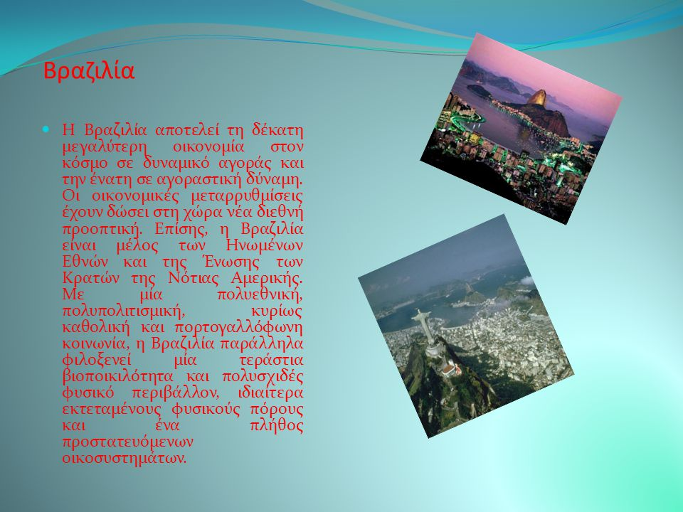 Βραζιλία Η Βραζιλία αποτελεί τη δέκατη μεγαλύτερη οικονομία στον κόσμο σε δυναμικό αγοράς και την ένατη σε αγοραστική δύναμη. Οι οικονομικές μεταρρυθμ